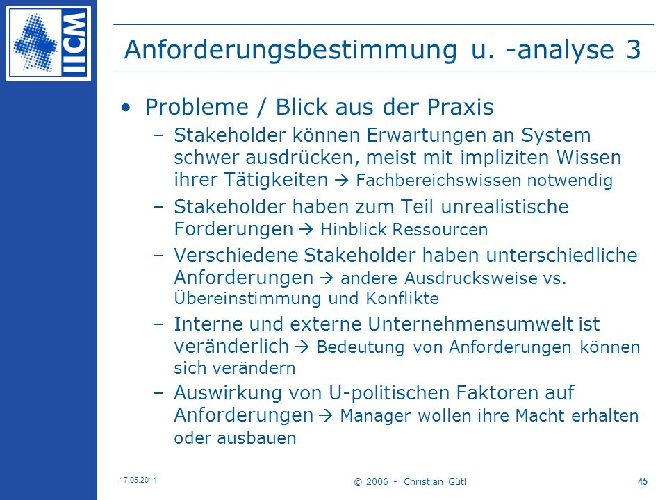© 2006 - Christian Gütl 17.05.2014 45 Anforderungsbestimmung u. -analyse 3 Probleme / Blick aus der Praxis –Stakeholder können Erwartungen an System s