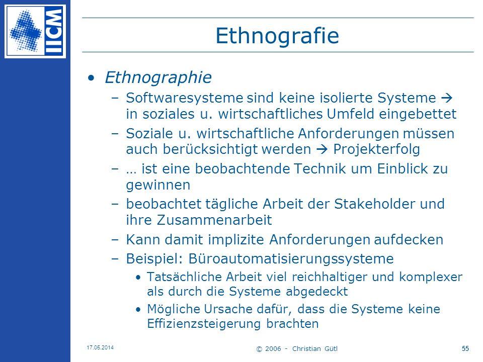 © 2006 - Christian Gütl 17.05.2014 55 Ethnografie Ethnographie –Softwaresysteme sind keine isolierte Systeme in soziales u. wirtschaftliches Umfeld ei