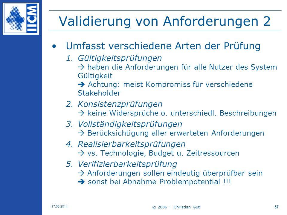 © 2006 - Christian Gütl 17.05.2014 57 Validierung von Anforderungen 2 Umfasst verschiedene Arten der Prüfung 1.Gültigkeitsprüfungen haben die Anforder