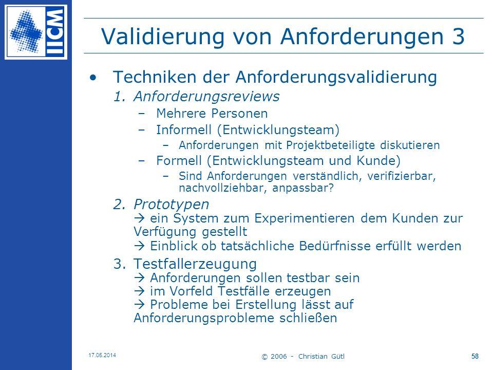 © 2006 - Christian Gütl 17.05.2014 58 Validierung von Anforderungen 3 Techniken der Anforderungsvalidierung 1.Anforderungsreviews –Mehrere Personen –I
