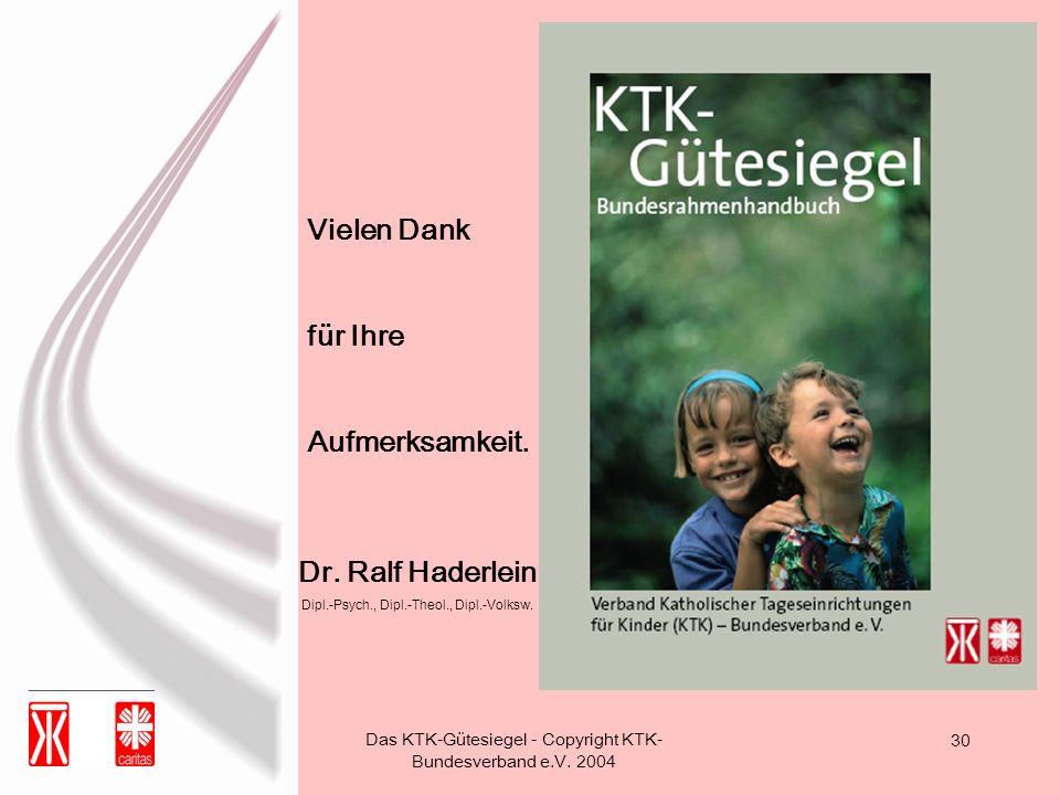 Das KTK-Gütesiegel - Copyright KTK- Bundesverband e.V. 2004 30 Vielen Dank für Ihre Aufmerksamkeit. Dr. Ralf Haderlein Dipl.-Psych., Dipl.-Theol., Dip