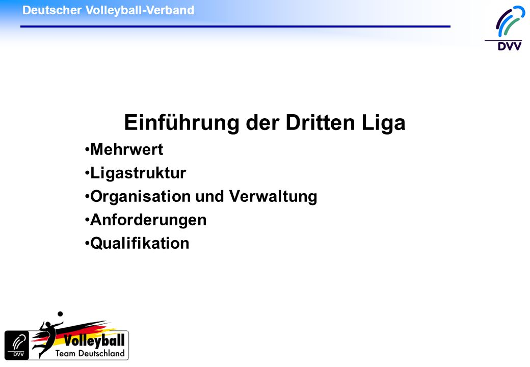 Deutscher Volleyball-Verband DVV Hauptausschuss am 28./29.11.2009, Trier Seite 12 Dritte Liga: Qualifikations-Turnier Je Regionalbereich 2 Plätze Teilnehmer regelt der Regionalspielausschuss Möglichkeit 1 Platz 5 und 6 der jeweiligen Regionalliga (bei Verzicht, Nachrücker, ohne Absteiger) Möglichkeit 2 1 Platz = 5 RL + Vorquali Platz 6,7 mit 1.Oberliga = 1 Platz Möglichkeit 3 Vorquali mit Platz 5 u.