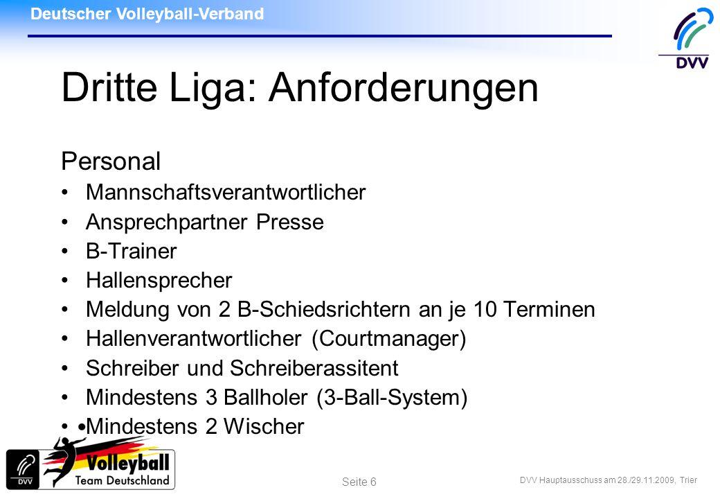 Deutscher Volleyball-Verband DVV Hauptausschuss am 28./29.11.2009, Trier Seite 17 Dritte Liga: Anforderungen Finanziell Startgeld 175,00 in allen Ligen Schiedsrichter-Vorauszahlung zwischen 1200 und 1600 (wird vom DLA festgelegt) Fahrtkosten individuell