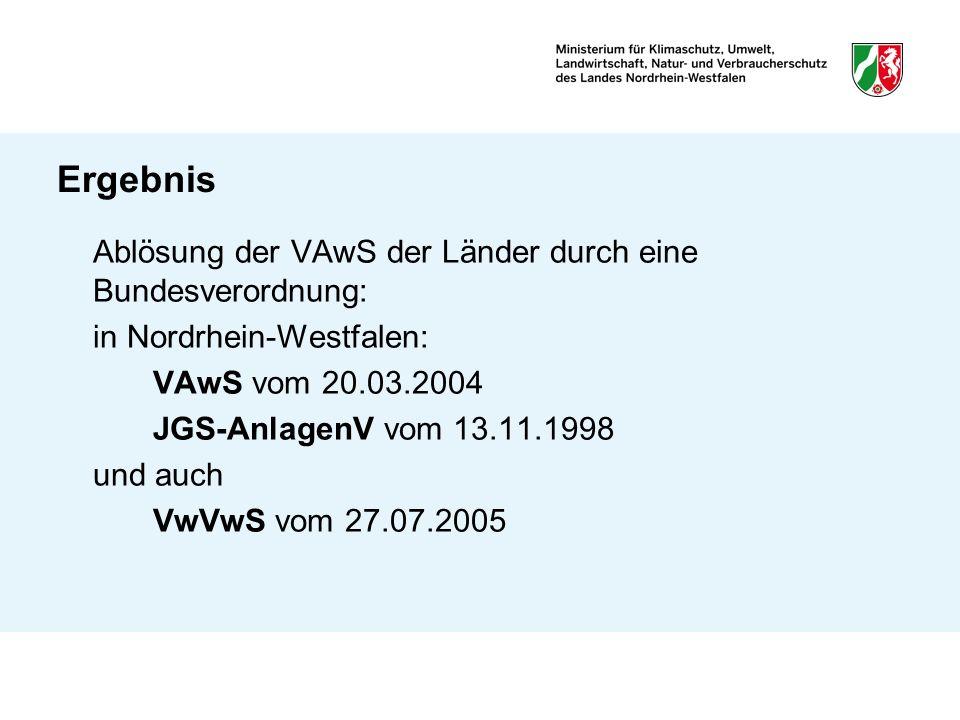 Ergebnis Ablösung der VAwS der Länder durch eine Bundesverordnung: in Nordrhein-Westfalen: VAwS vom 20.03.2004 JGS-AnlagenV vom 13.11.1998 und auch Vw