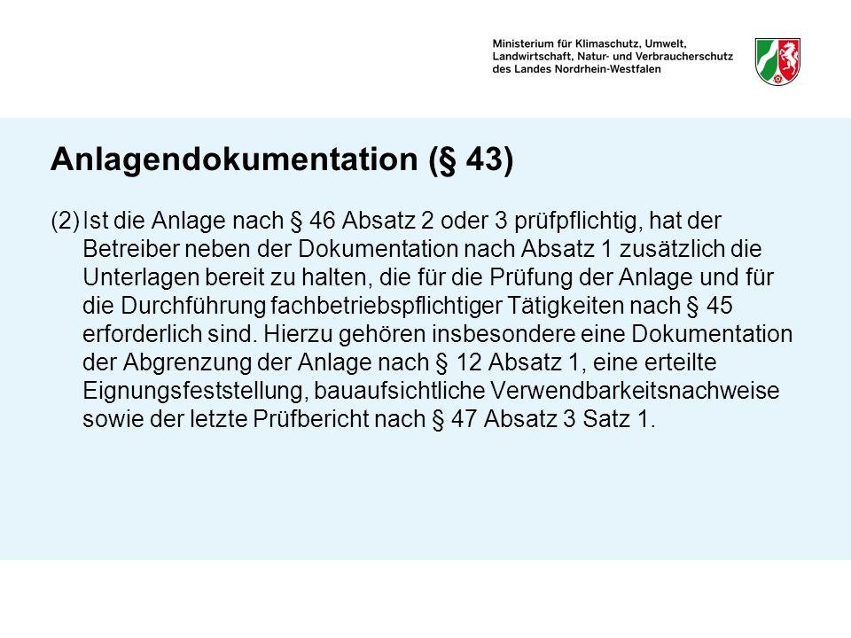Anlagendokumentation (§ 43) (2)Ist die Anlage nach § 46 Absatz 2 oder 3 prüfpflichtig, hat der Betreiber neben der Dokumentation nach Absatz 1 zusätzl