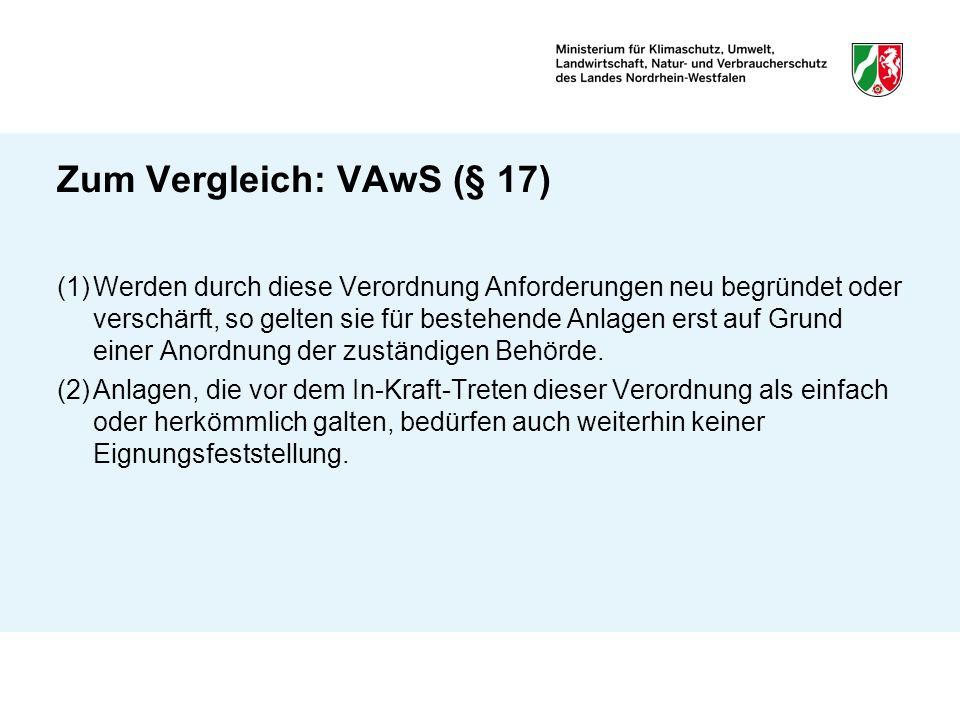 Zum Vergleich: VAwS (§ 17) (1)Werden durch diese Verordnung Anforderungen neu begründet oder verschärft, so gelten sie für bestehende Anlagen erst auf