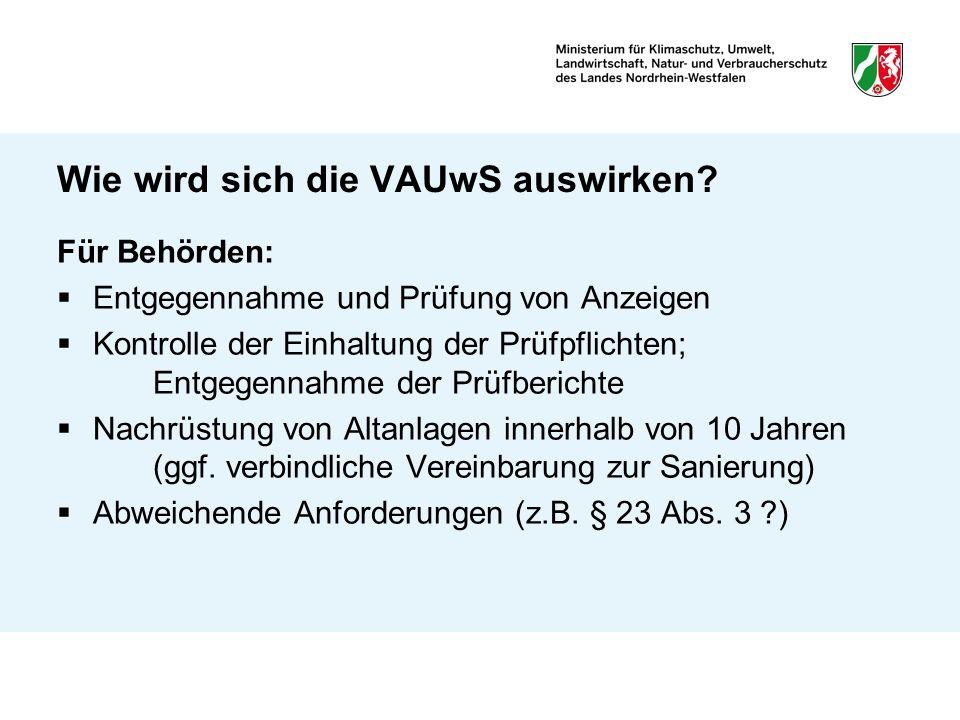 Wie wird sich die VAUwS auswirken? Für Behörden: Entgegennahme und Prüfung von Anzeigen Kontrolle der Einhaltung der Prüfpflichten; Entgegennahme der