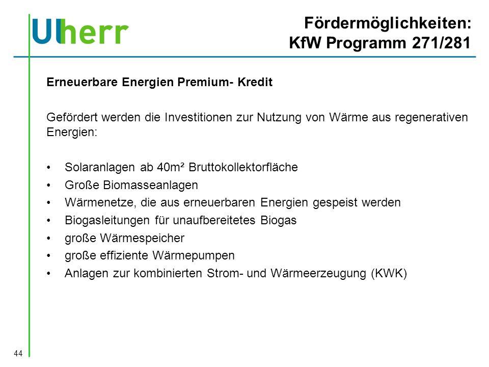 Fördermöglichkeiten: KfW Programm 271/281 Erneuerbare Energien Premium- Kredit Gefördert werden die Investitionen zur Nutzung von Wärme aus regenerativen Energien: Solaranlagen ab 40m² Bruttokollektorfläche Große Biomasseanlagen Wärmenetze, die aus erneuerbaren Energien gespeist werden Biogasleitungen für unaufbereitetes Biogas große Wärmespeicher große effiziente Wärmepumpen Anlagen zur kombinierten Strom- und Wärmeerzeugung (KWK) 44