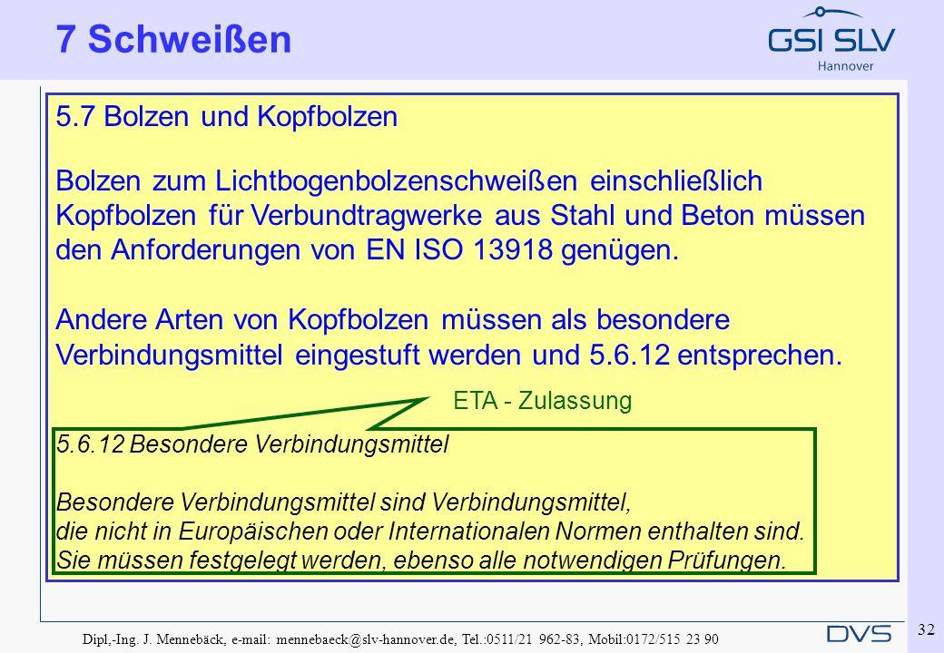 Dipl,-Ing. J. Mennebäck, e-mail: mennebaeck@slv-hannover.de, Tel.:0511/21 962-83, Mobil:0172/515 23 90 32 7 Schweißen 5.7 Bolzen und Kopfbolzen Bolzen