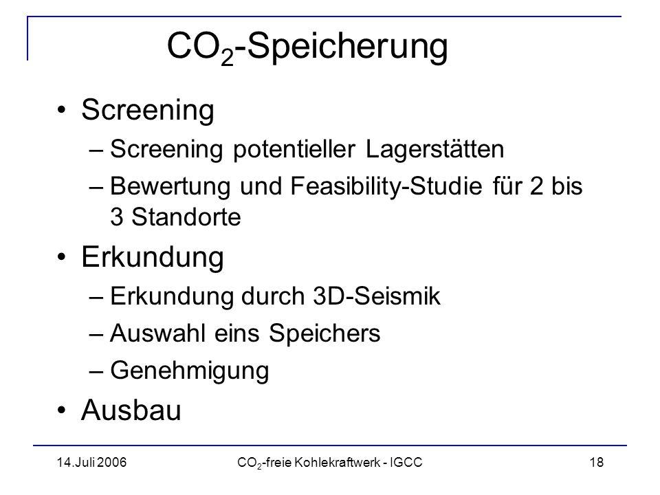 14.Juli 2006CO 2 -freie Kohlekraftwerk - IGCC19 CO 2 -Speicherung es müssen noch fehlende Standards und rechtliche Grundlagen geschaffen werden geologische, ökologische, technische und ökonomische Fragen müssen geklärt werden in Deutschland sind geologische Lagerstätten für ca.