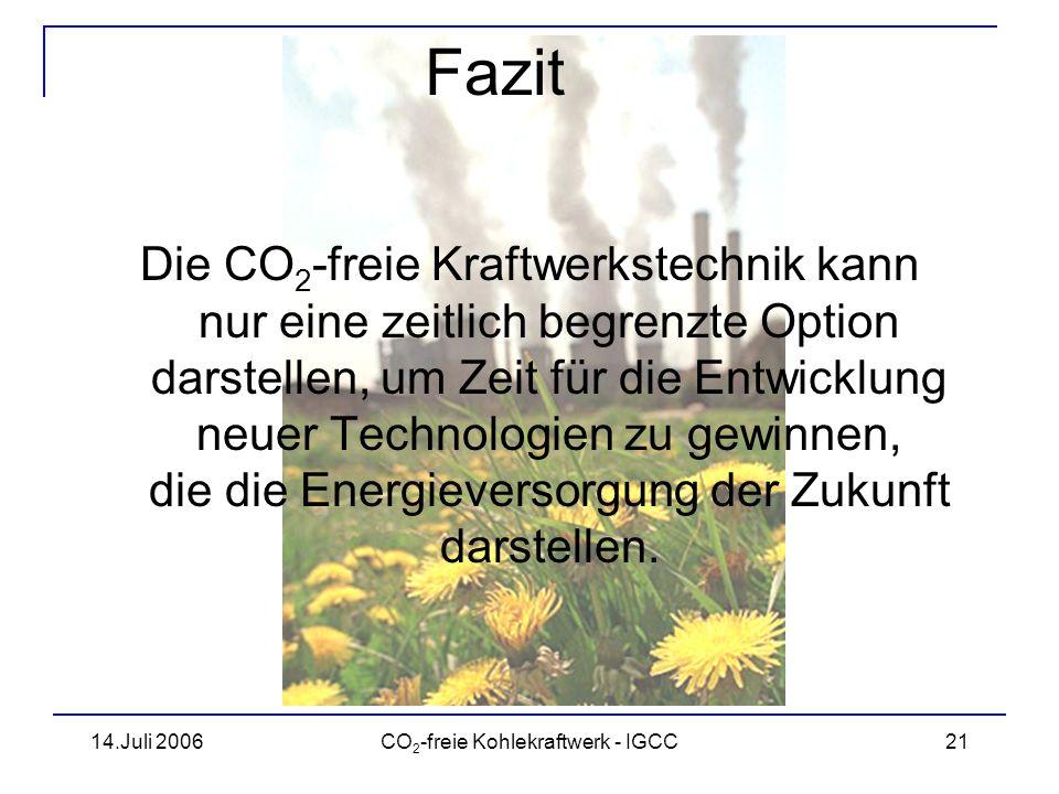 14.Juli 2006CO 2 -freie Kohlekraftwerk - IGCC22 Fragen? Vielen Dank für die Aufmerksamkeit