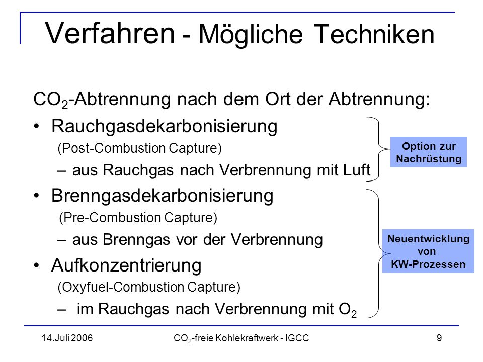14.Juli 2006CO 2 -freie Kohlekraftwerk - IGCC10 Mögliche Techniken CO 2 -Minderung durch: –Effizienzsteigerung des Kraftwerks –CO 2 -Abtrennung und Speicherung Quelle: BWK 4/06