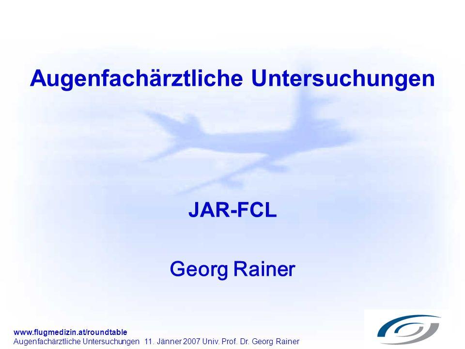 www.flugmedizin.at/roundtable Augenfachärztliche Untersuchungen 11. Jänner 2007 Univ. Prof. Dr. Georg Rainer Augenfachärztliche Untersuchungen JAR-FCL