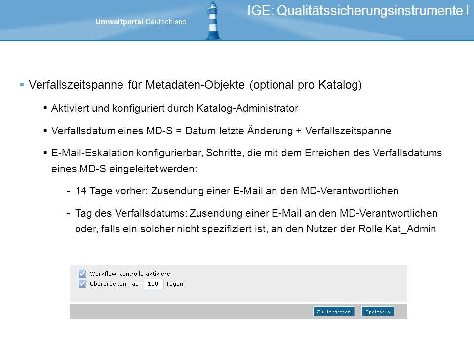 Verfallszeitspanne für Metadaten-Objekte (optional pro Katalog) Aktiviert und konfiguriert durch Katalog-Administrator Verfallsdatum eines MD-S = Datum letzte Änderung + Verfallszeitspanne E-Mail-Eskalation konfigurierbar, Schritte, die mit dem Erreichen des Verfallsdatums eines MD-S eingeleitet werden: -14 Tage vorher: Zusendung einer E-Mail an den MD-Verantwortlichen -Tag des Verfallsdatums: Zusendung einer E-Mail an den MD-Verantwortlichen oder, falls ein solcher nicht spezifiziert ist, an den Nutzer der Rolle Kat_Admin IGE: Qualitätssicherungsinstrumente I