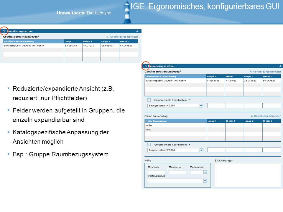 IGE: Ergonomisches, konfigurierbares GUI Reduzierte/expandierte Ansicht (z.B. reduziert: nur Pflichtfelder) Felder werden aufgeteilt in Gruppen, die e