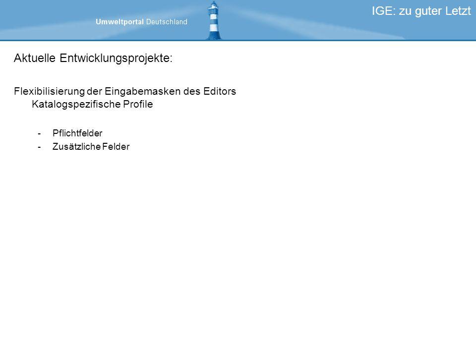 Aktuelle Entwicklungsprojekte: Flexibilisierung der Eingabemasken des Editors Katalogspezifische Profile -Pflichtfelder -Zusätzliche Felder IGE: zu guter Letzt