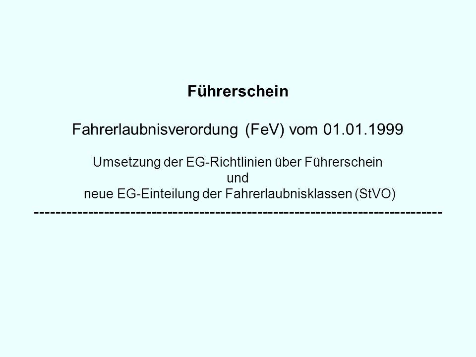 Führerschein Fahrerlaubnisverordung (FeV) vom 01.01.1999 Umsetzung der EG-Richtlinien über Führerschein und neue EG-Einteilung der Fahrerlaubnisklasse