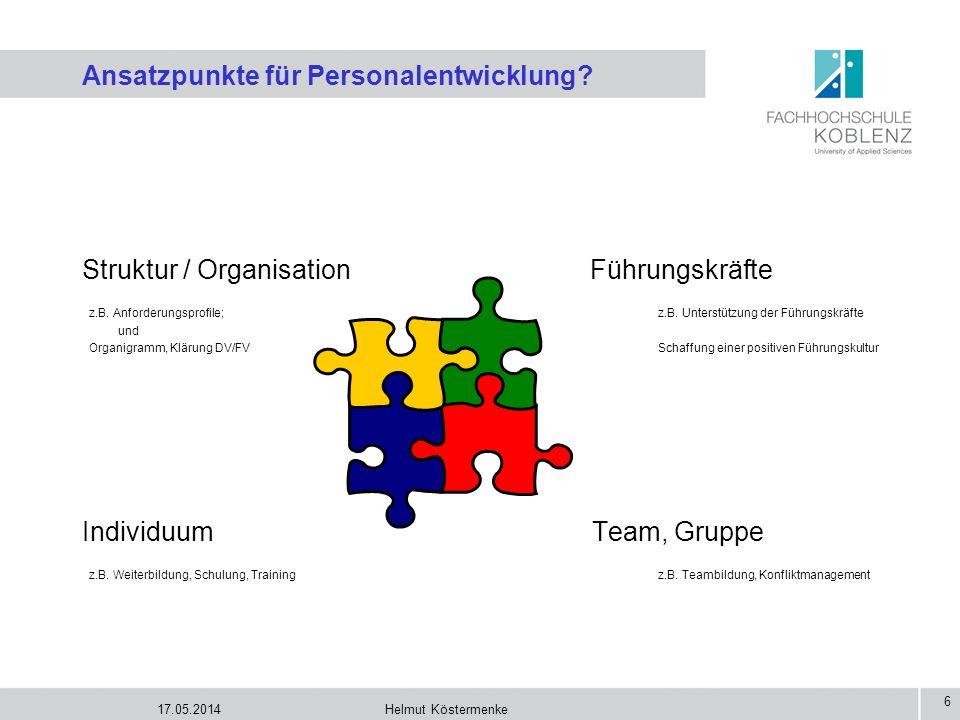 17.05.2014Helmut Köstermenke 6 Ansatzpunkte für Personalentwicklung? Struktur / Organisation Führungskräfte z.B. Anforderungsprofile; z.B. Unterstützu