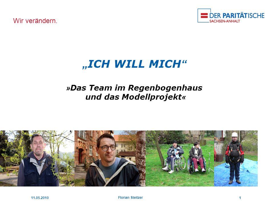 Wir verändern. 11.05.20101 Florian Steitzer ICH WILL MICH » Das Team im Regenbogenhaus und das Modellprojekt «