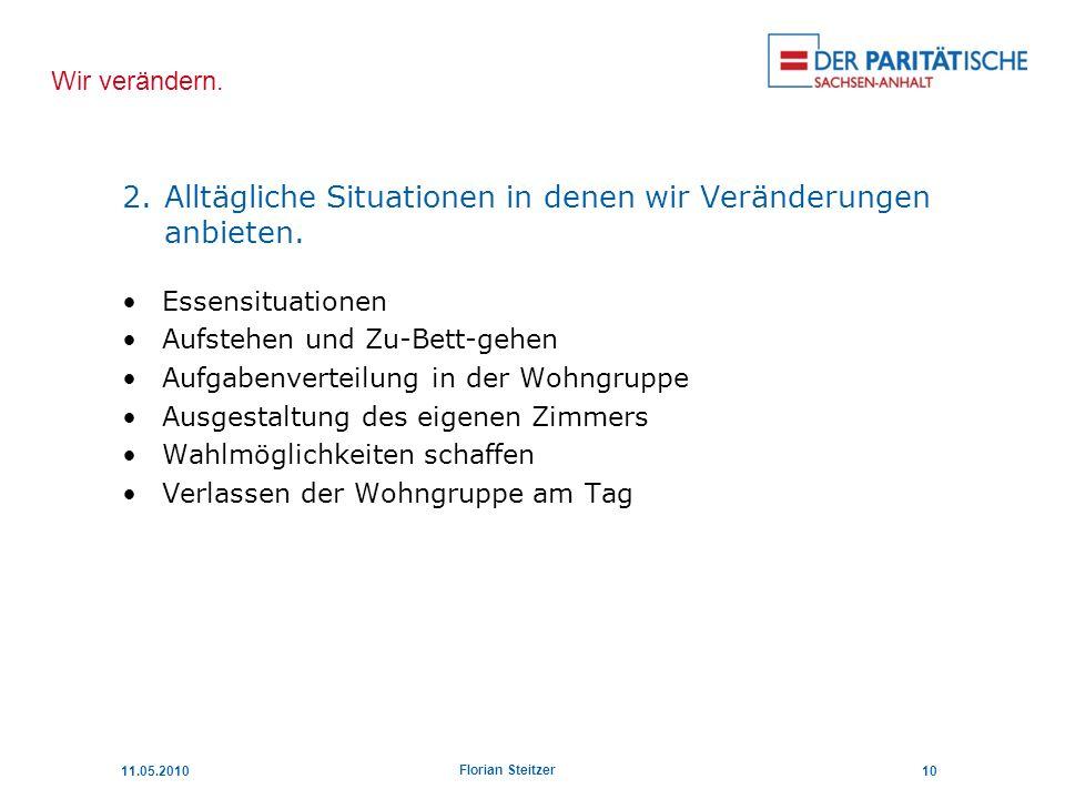 Wir verändern. 11.05.201010 Florian Steitzer 2.Alltägliche Situationen in denen wir Veränderungen anbieten. Essensituationen Aufstehen und Zu-Bett-geh
