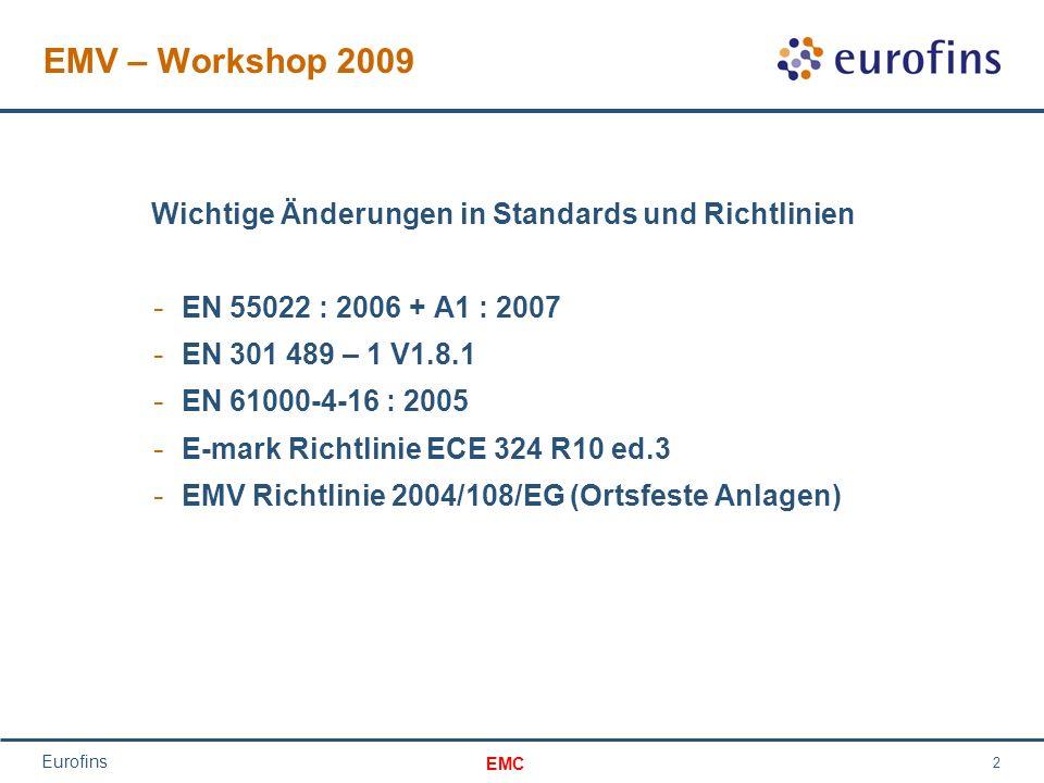 EMC Eurofins 3 EMC – Workshop 2009 EN 55022 : 2006 + A1 2007 - neue Grenzwerte und Limits über 1 GHz Interne Frequenz < 108 MHz / Messung bis 1 GHz Interne Frequenz von 108 MHz – 500 MHz / Messung bis 2 GHz Interne Frequenz von 500 MHz – 1000 MHz / Messung bis 5 GHz Interne Frequenz > 1GHz /Messung bis zum 5 f- Wert oder 6 GHz 01.10.2009!.