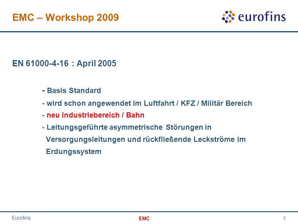 EMC Eurofins 5 EMC – Workshop 2009 EN 61000-4-16: April 2005 - Basis Standard - wird schon angewendet im Luftfahrt / KFZ / Militär Bereich - neu Industriebereich / Bahn - Leitungsgeführte asymmetrische Störungen in Versorgungsleitungen und rückfließende Leckströme im Erdungssystem