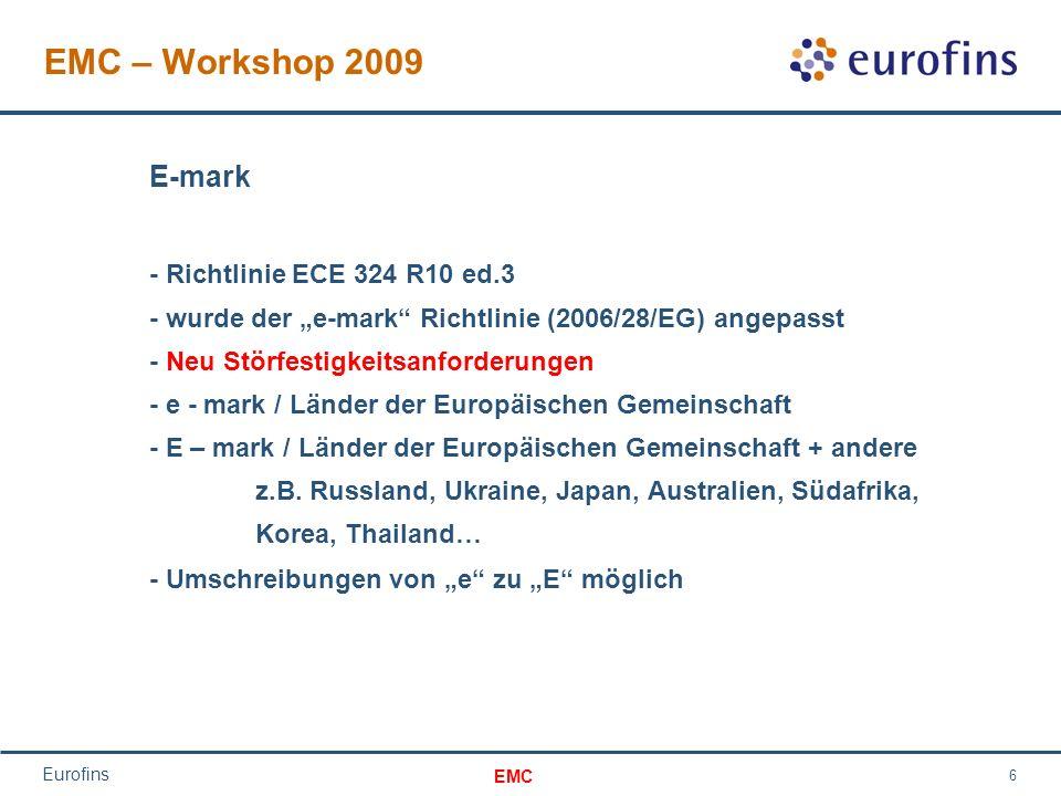 EMC Eurofins 6 EMC – Workshop 2009 E-mark - Richtlinie ECE 324 R10 ed.3 - wurde der e-mark Richtlinie (2006/28/EG) angepasst - Neu Störfestigkeitsanforderungen - e - mark / Länder der Europäischen Gemeinschaft - E – mark / Länder der Europäischen Gemeinschaft + andere z.B.