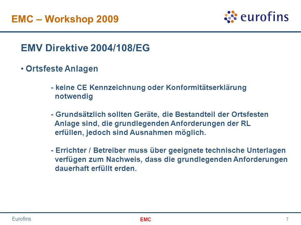 EMC Eurofins 7 EMC – Workshop 2009 EMV Direktive 2004/108/EG Ortsfeste Anlagen - keine CE Kennzeichnung oder Konformitätserklärung notwendig - Grundsätzlich sollten Geräte, die Bestandteil der Ortsfesten Anlage sind, die grundlegenden Anforderungen der RL erfüllen, jedoch sind Ausnahmen möglich.