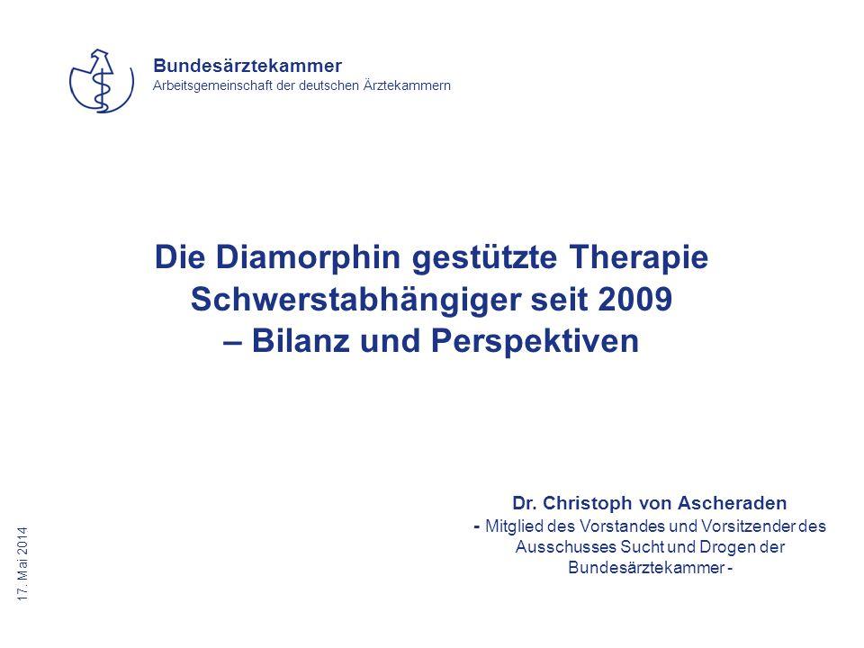 17. Mai 2014 Bundesärztekammer Arbeitsgemeinschaft der deutschen Ärztekammern Die Diamorphin gestützte Therapie Schwerstabhängiger seit 2009 – Bilanz
