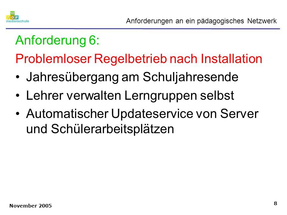 November 2005 8 Anforderungen an ein pädagogisches Netzwerk Anforderung 6: Problemloser Regelbetrieb nach Installation Jahresübergang am Schuljahresen