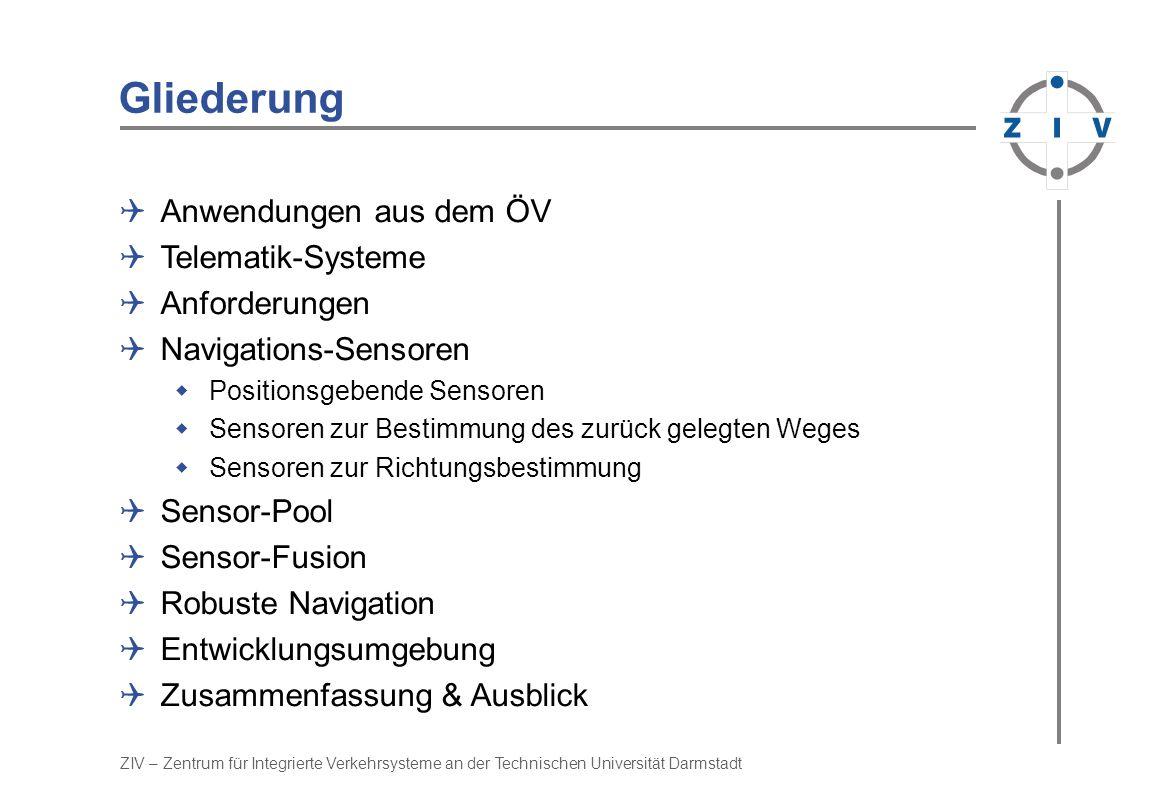 ZIV – Zentrum für Integrierte Verkehrsysteme an der Technischen Universität Darmstadt Gliederung Anwendungen aus dem ÖV Telematik-Systeme Anforderungen Navigations-Sensoren Positionsgebende Sensoren Sensoren zur Bestimmung des zurück gelegten Weges Sensoren zur Richtungsbestimmung Sensor-Pool Sensor-Fusion Robuste Navigation Entwicklungsumgebung Zusammenfassung & Ausblick