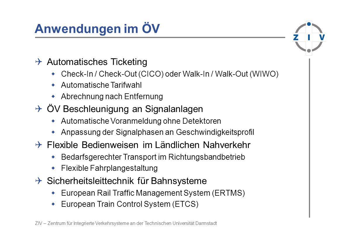 ZIV – Zentrum für Integrierte Verkehrsysteme an der Technischen Universität Darmstadt Anwendungen im ÖV Automatisches Ticketing Check-In / Check-Out (CICO) oder Walk-In / Walk-Out (WIWO) Automatische Tarifwahl Abrechnung nach Entfernung ÖV Beschleunigung an Signalanlagen Automatische Voranmeldung ohne Detektoren Anpassung der Signalphasen an Geschwindigkeitsprofil Flexible Bedienweisen im Ländlichen Nahverkehr Bedarfsgerechter Transport im Richtungsbandbetrieb Flexible Fahrplangestaltung Sicherheitsleittechnik für Bahnsysteme European Rail Traffic Management System (ERTMS) European Train Control System (ETCS)