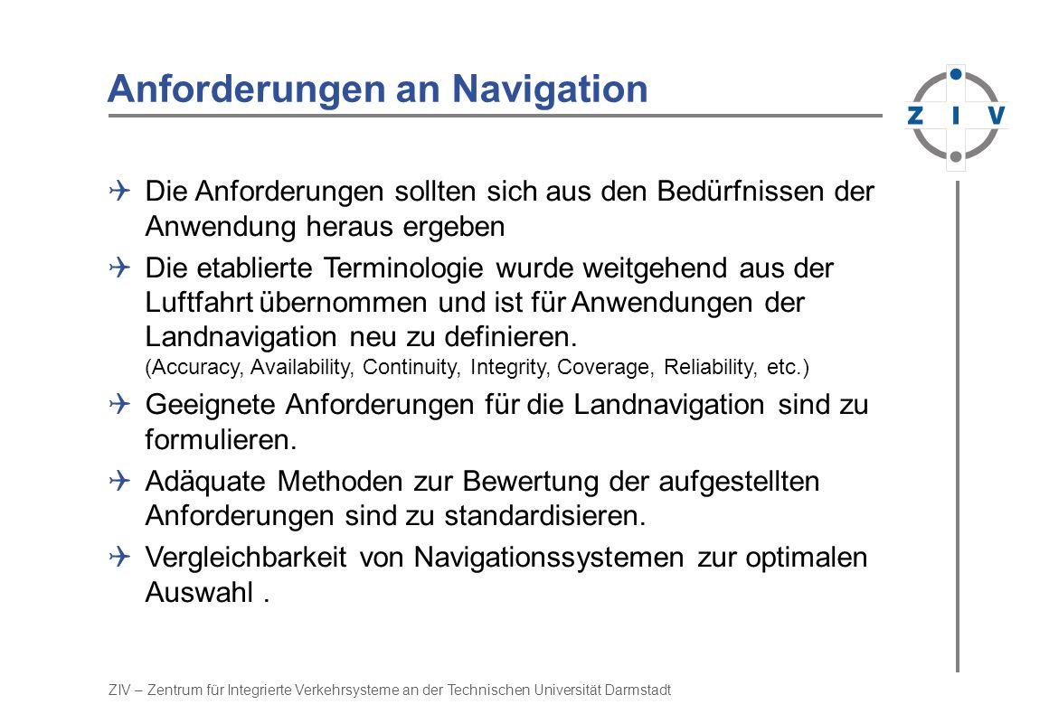 ZIV – Zentrum für Integrierte Verkehrsysteme an der Technischen Universität Darmstadt Robuste Navigation Kapselung des Filters durch 4 Schalen der Fehlerisolation Adaption an beliebiges Sensor- Assembly Echtzeit-Konfiguration der Sensor-Modelle Rückweisung suspekter Signale Ausschluß fehler- hafter Sensoren Sensor-Selection Navigation- Algorithm RLK+RLKSSK SK8 FXGLWSBMSRT20ODO Built-In-Test Analytischer-Check Sensor-Cross-Check Plausibilitäts-Check