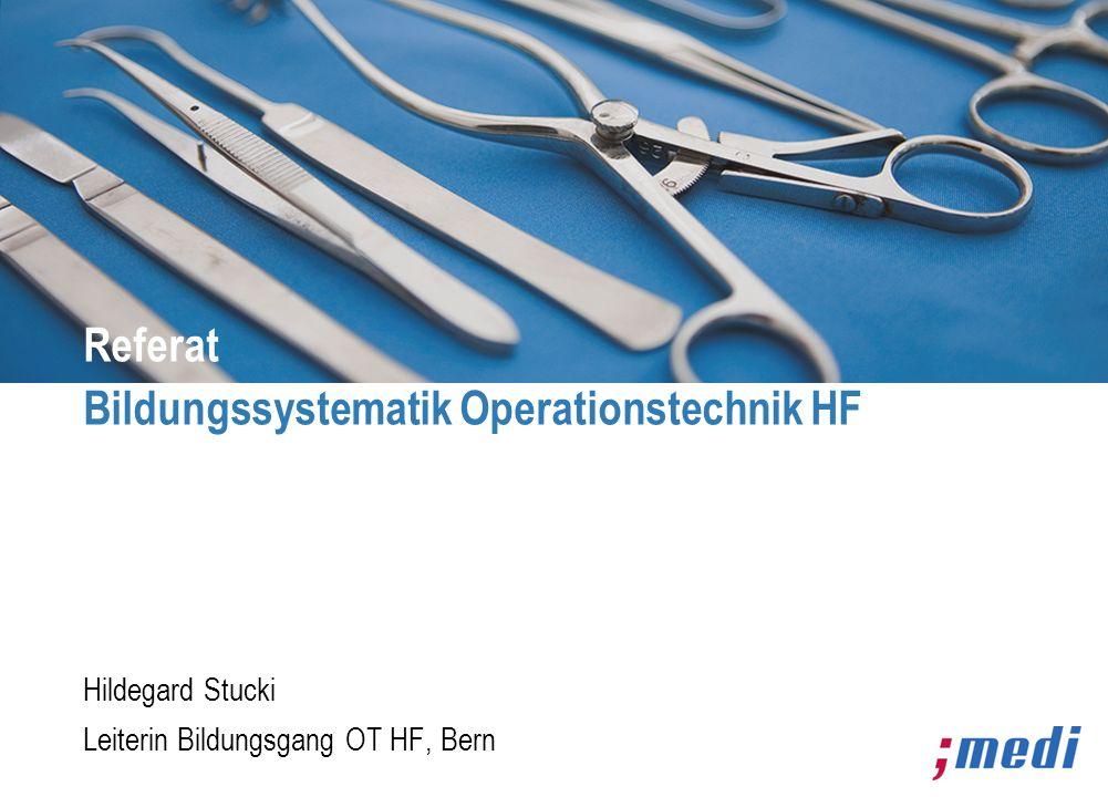 Hildegard Stucki Leiterin Bildungsgang OT HF, Bern Referat Bildungssystematik Operationstechnik HF