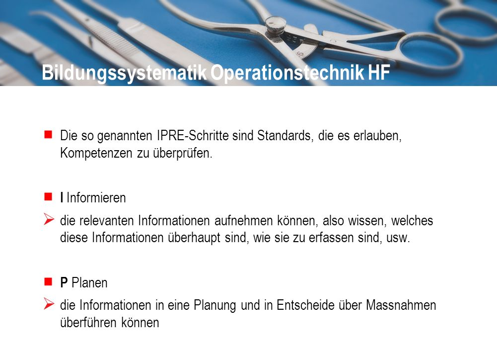 Bildungssystematik Operationstechnik HF Die so genannten IPRE-Schritte sind Standards, die es erlauben, Kompetenzen zu überprüfen. I Informieren die r