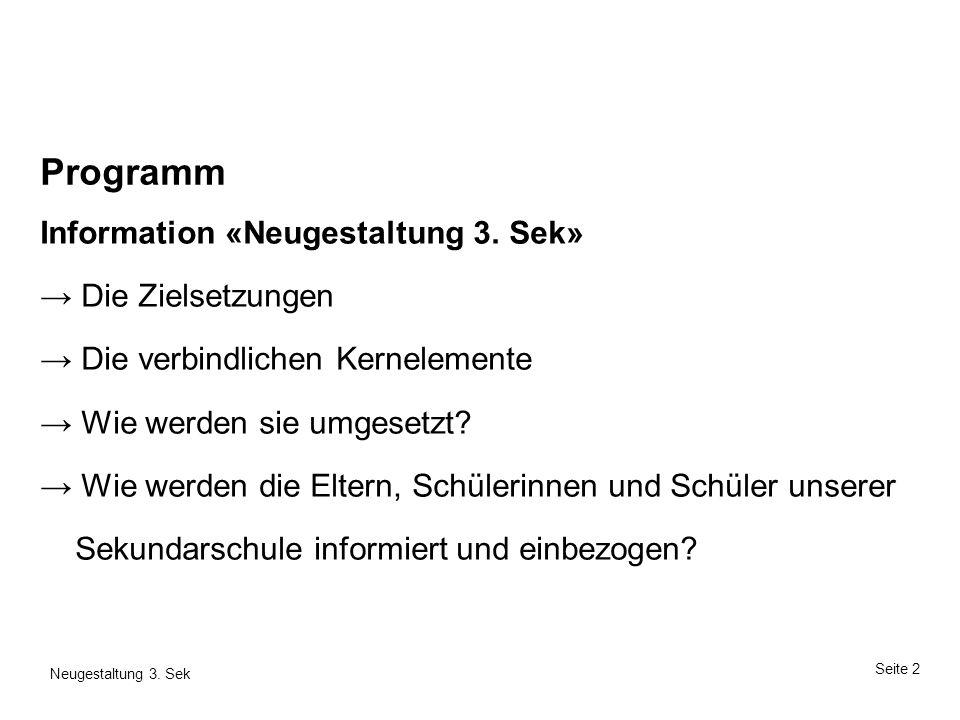 Seite 2 Neugestaltung 3. Sek Programm Information «Neugestaltung 3. Sek» Die Zielsetzungen Die verbindlichen Kernelemente Wie werden sie umgesetzt? Wi