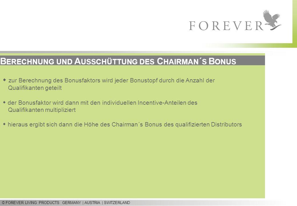 © FOREVER LIVING PRODUCTS GERMANY | AUSTRIA | SWITZERLAND B ERECHNUNG UND A USSCHÜTTUNG DES C HAIRMAN ´ S B ONUS zur Berechnung des Bonusfaktors wird jeder Bonustopf durch die Anzahl der Qualifikanten geteilt der Bonusfaktor wird dann mit den individuellen Incentive-Anteilen des Qualifikanten multipliziert hieraus ergibt sich dann die Höhe des Chairman´s Bonus des qualifizierten Distributors