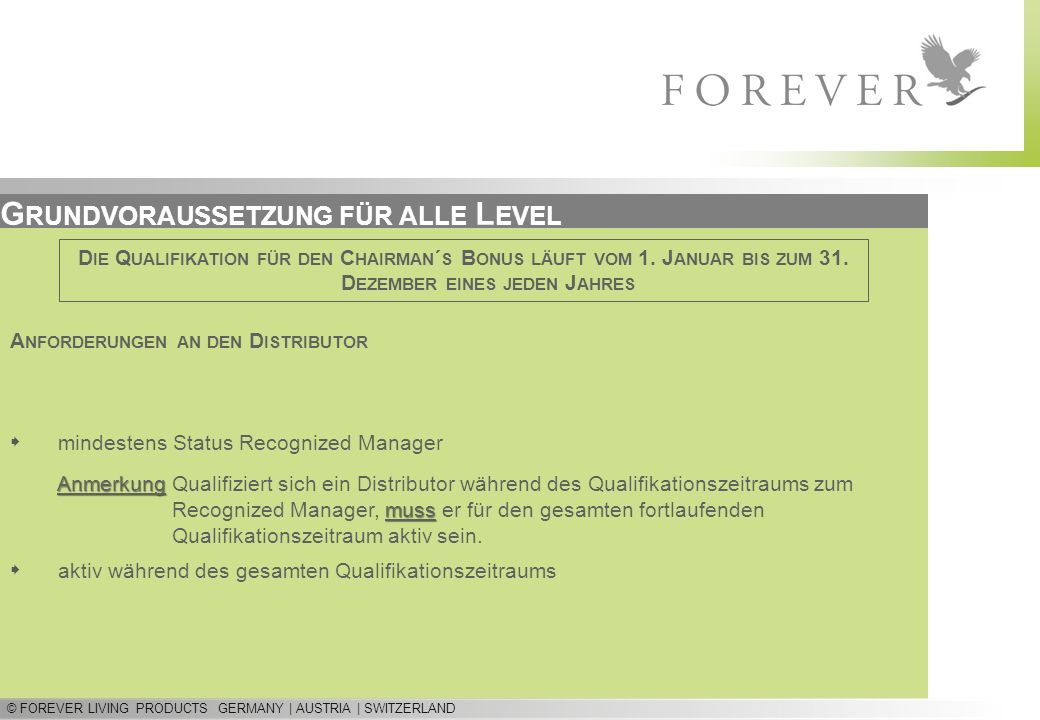© FOREVER LIVING PRODUCTS GERMANY | AUSTRIA | SWITZERLAND G RUNDVORAUSSETZUNG FÜR ALLE L EVEL A NFORDERUNGEN AN DEN D ISTRIBUTOR D IE Q UALIFIKATION FÜR DEN C HAIRMAN ´ S B ONUS LÄUFT VOM 1.