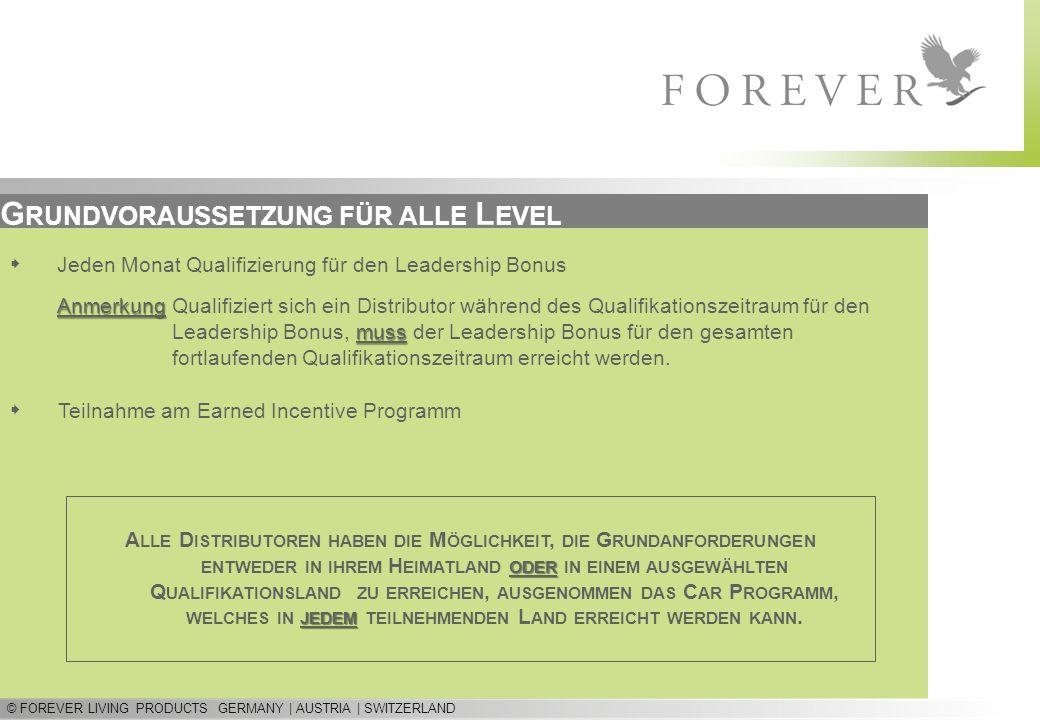 © FOREVER LIVING PRODUCTS GERMANY | AUSTRIA | SWITZERLAND G RUNDVORAUSSETZUNG FÜR ALLE L EVEL Teilnahme am Earned Incentive Programm Jeden Monat Quali