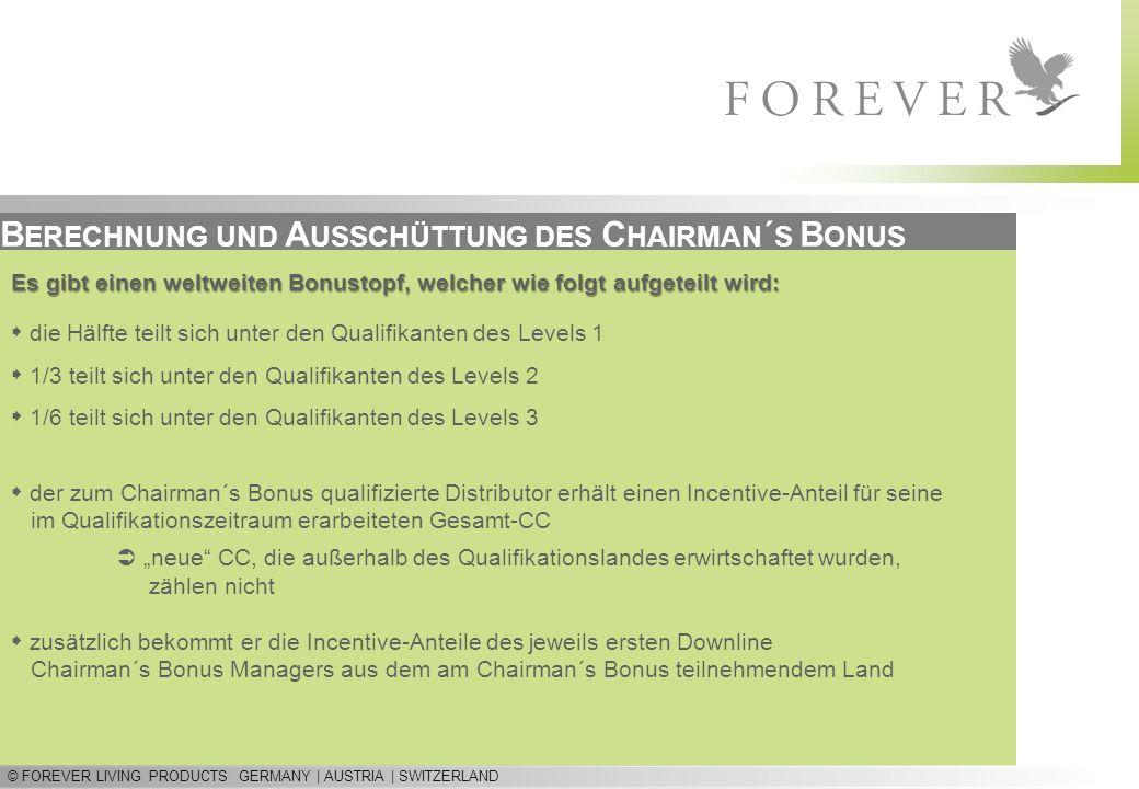 © FOREVER LIVING PRODUCTS GERMANY | AUSTRIA | SWITZERLAND B ERECHNUNG UND A USSCHÜTTUNG DES C HAIRMAN ´ S B ONUS Es gibt einen weltweiten Bonustopf, welcher wie folgt aufgeteilt wird: die Hälfte teilt sich unter den Qualifikanten des Levels 1 1/3 teilt sich unter den Qualifikanten des Levels 2 1/6 teilt sich unter den Qualifikanten des Levels 3 der zum Chairman´s Bonus qualifizierte Distributor erhält einen Incentive-Anteil für seine im Qualifikationszeitraum erarbeiteten Gesamt-CC neue CC, die außerhalb des Qualifikationslandes erwirtschaftet wurden, zählen nicht zusätzlich bekommt er die Incentive-Anteile des jeweils ersten Downline Chairman´s Bonus Managers aus dem am Chairman´s Bonus teilnehmendem Land