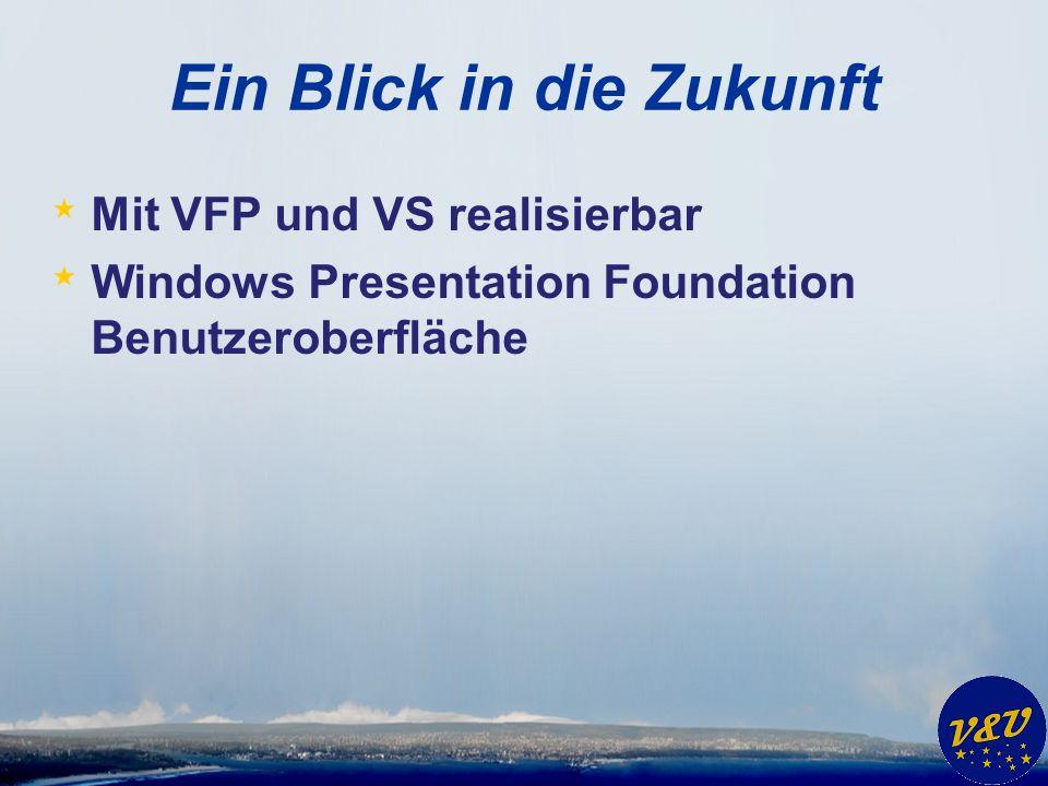Ein Blick in die Zukunft * Mit VFP und VS realisierbar * Windows Presentation Foundation Benutzeroberfläche