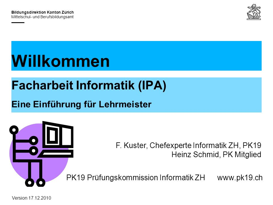 PK19 Prüfungskommission Informatik ZHwww.pk19.ch Bildungsdirektion Kanton Zürich Mittelschul- und Berufsbildungsamt Willkommen Facharbeit Informatik (IPA) Eine Einführung für Lehrmeister F.