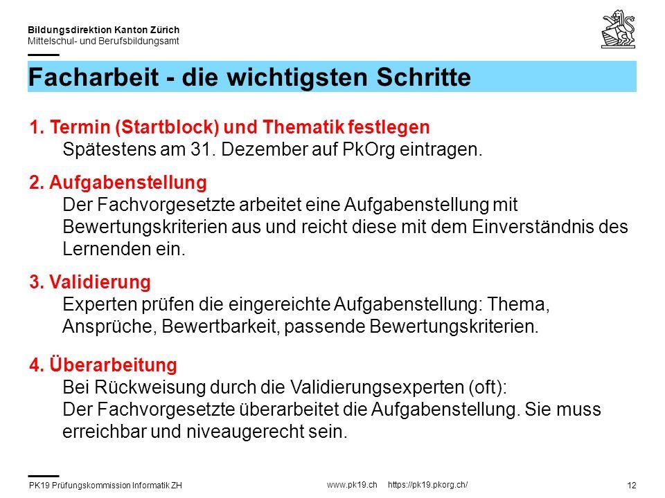 PK19 Prüfungskommission Informatik ZH www.pk19.ch https://pk19.pkorg.ch/ Bildungsdirektion Kanton Zürich Mittelschul- und Berufsbildungsamt 12 Facharbeit - die wichtigsten Schritte 1.