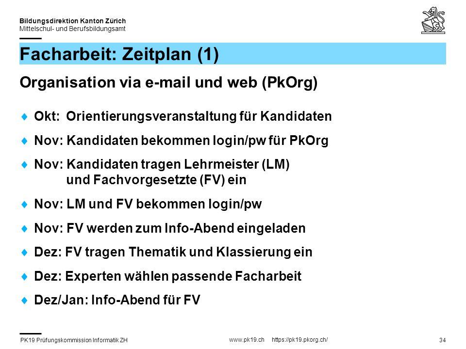 PK19 Prüfungskommission Informatik ZH www.pk19.ch https://pk19.pkorg.ch/ Bildungsdirektion Kanton Zürich Mittelschul- und Berufsbildungsamt 34 Facharbeit: Zeitplan (1) Organisation via e-mail und web (PkOrg) Okt: Orientierungsveranstaltung für Kandidaten Nov: Kandidaten bekommen login/pw für PkOrg Nov: Kandidaten tragen Lehrmeister (LM) und Fachvorgesetzte (FV) ein Nov: LM und FV bekommen login/pw Nov: FV werden zum Info-Abend eingeladen Dez: FV tragen Thematik und Klassierung ein Dez: Experten wählen passende Facharbeit Dez/Jan: Info-Abend für FV