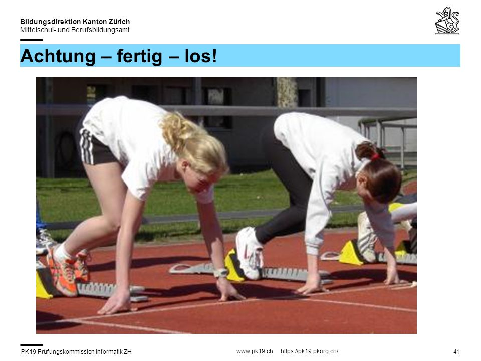 PK19 Prüfungskommission Informatik ZH www.pk19.ch https://pk19.pkorg.ch/ Bildungsdirektion Kanton Zürich Mittelschul- und Berufsbildungsamt 41 Achtung – fertig – los!