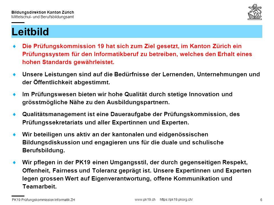 PK19 Prüfungskommission Informatik ZH www.pk19.ch https://pk19.pkorg.ch/ Bildungsdirektion Kanton Zürich Mittelschul- und Berufsbildungsamt 6 Leitbild Die Prüfungskommission 19 hat sich zum Ziel gesetzt, im Kanton Zürich ein Prüfungssystem für den Informatikberuf zu betreiben, welches den Erhalt eines hohen Standards gewährleistet.