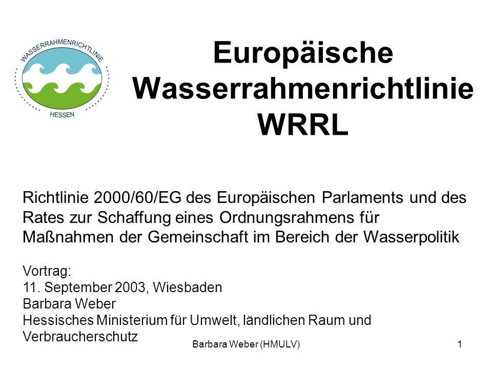 Barbara Weber (HMULV)1 Europäische Wasserrahmenrichtlinie WRRL Richtlinie 2000/60/EG des Europäischen Parlaments und des Rates zur Schaffung eines Ord
