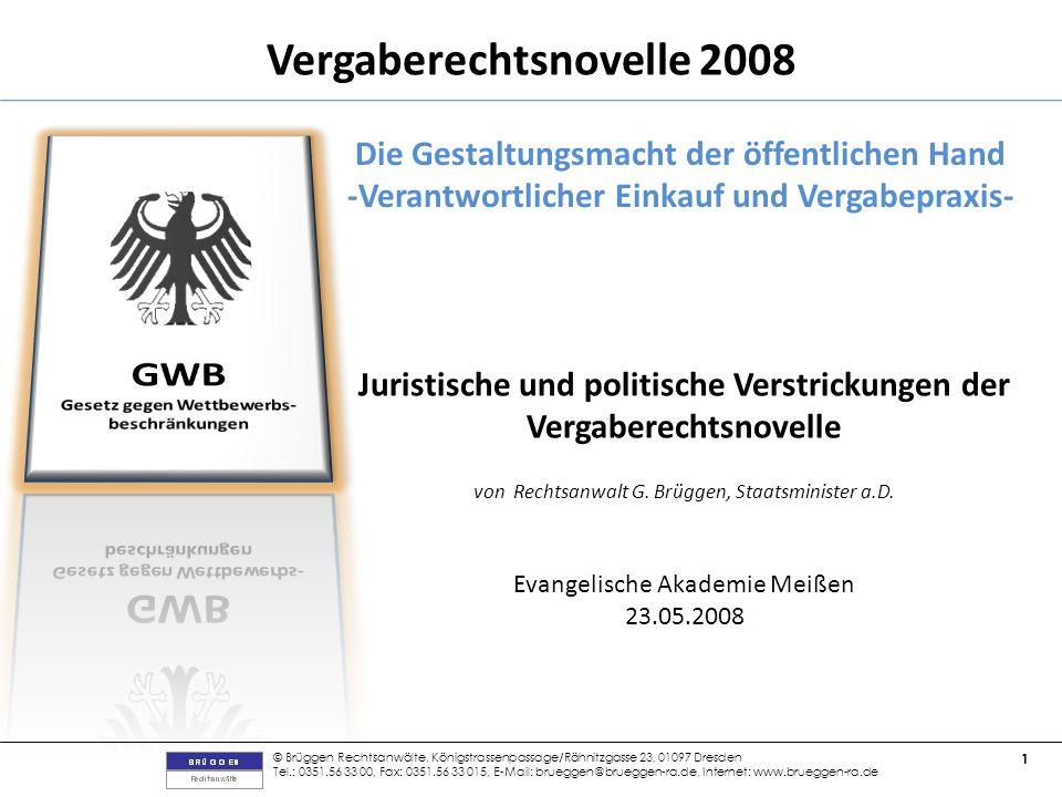 © Brüggen Rechtsanwälte, Königstrassenpassage/Rähnitzgasse 23, 01097 Dresden Tel.: 0351.56 33 00, Fax: 0351.56 33 015, E-Mail: brueggen@brueggen-ra.de, Internet: www.brueggen-ra.de 1 Vergaberechtsnovelle 2008 Die Gestaltungsmacht der öffentlichen Hand -Verantwortlicher Einkauf und Vergabepraxis- Juristische und politische Verstrickungen der Vergaberechtsnovelle von Rechtsanwalt G.