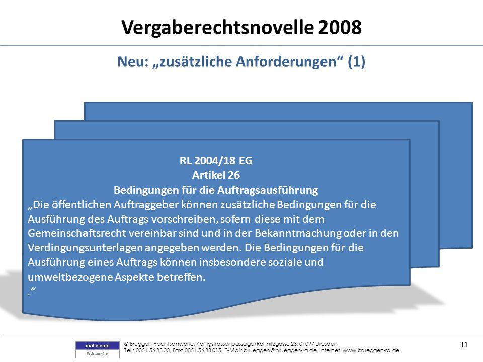 © Brüggen Rechtsanwälte, Königstrassenpassage/Rähnitzgasse 23, 01097 Dresden Tel.: 0351.56 33 00, Fax: 0351.56 33 015, E-Mail: brueggen@brueggen-ra.de, Internet: www.brueggen-ra.de 11 Vergaberechtsnovelle 2008 Neu: zusätzliche Anforderungen (1) RL 2004/18 EG Artikel 26 Bedingungen für die Auftragsausführung Die öffentlichen Auftraggeber können zusätzliche Bedingungen für die Ausführung des Auftrags vorschreiben, sofern diese mit dem Gemeinschaftsrecht vereinbar sind und in der Bekanntmachung oder in den Verdingungsunterlagen angegeben werden.