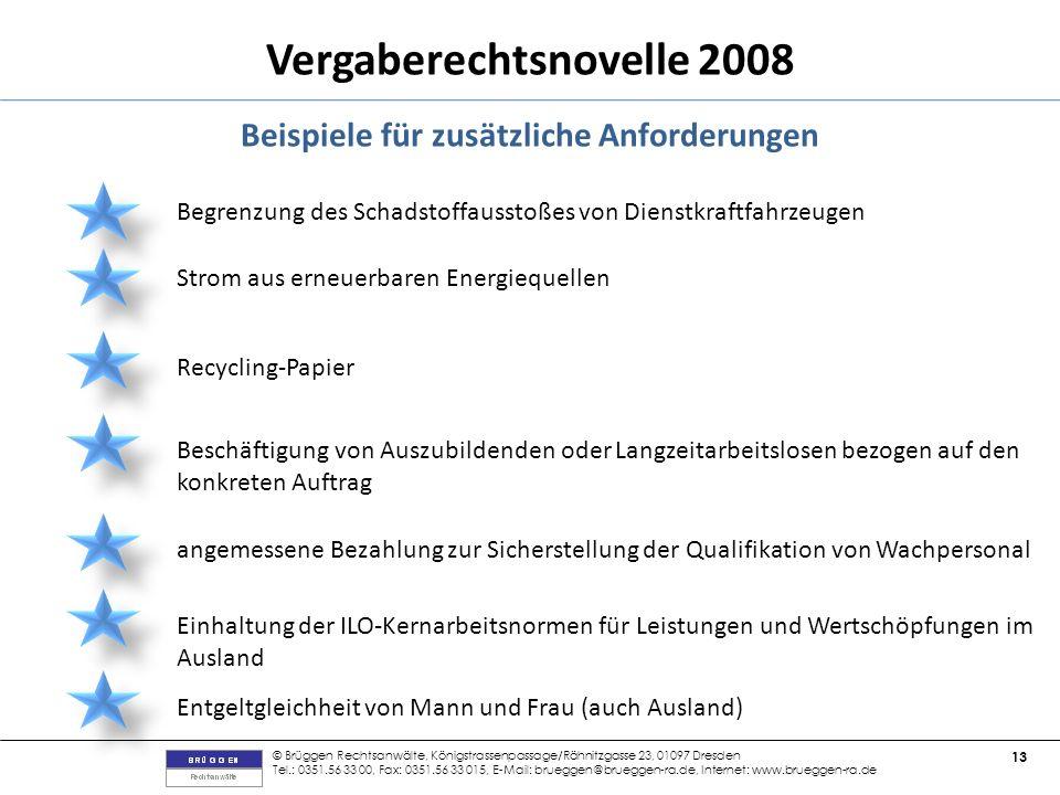 © Brüggen Rechtsanwälte, Königstrassenpassage/Rähnitzgasse 23, 01097 Dresden Tel.: 0351.56 33 00, Fax: 0351.56 33 015, E-Mail: brueggen@brueggen-ra.de, Internet: www.brueggen-ra.de 13 Vergaberechtsnovelle 2008 Beispiele für zusätzliche Anforderungen Begrenzung des Schadstoffausstoßes von Dienstkraftfahrzeugen Strom aus erneuerbaren Energiequellen Recycling-Papier Beschäftigung von Auszubildenden oder Langzeitarbeitslosen bezogen auf den konkreten Auftrag angemessene Bezahlung zur Sicherstellung der Qualifikation von Wachpersonal Einhaltung der ILO-Kernarbeitsnormen für Leistungen und Wertschöpfungen im Ausland Entgeltgleichheit von Mann und Frau (auch Ausland)